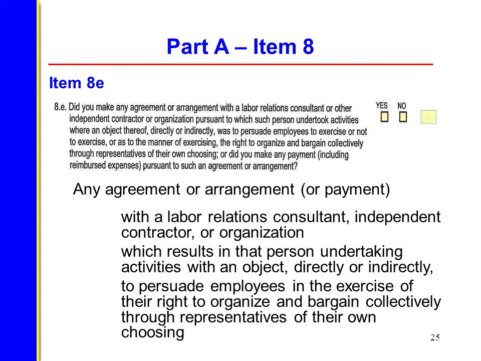 25 Part A – Item 8 Any agreement or arrangement (or payment) with a labor relations consultant, independent contractor, or organization which results in that person undertaking activities with an object, directly or indirectly, to persuade employees in the exercise of their right to organize and bargain collectively through representatives of their own choosing Item 8e
