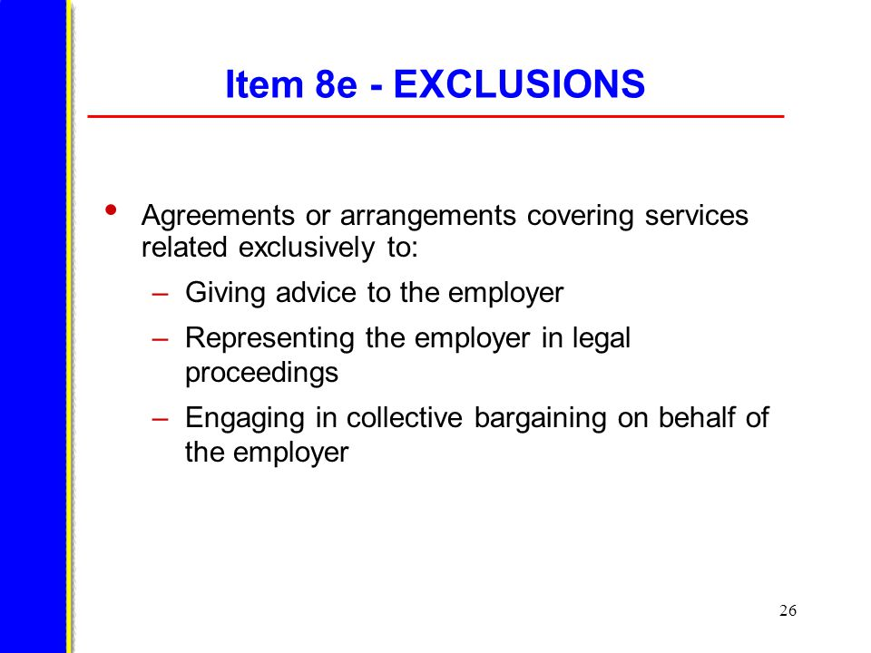 26 Item 8e - EXCLUSIONS Agreements or arrangements covering services related exclusively to: –Giving advice to the employer –Representing the employer in legal proceedings –Engaging in collective bargaining on behalf of the employer