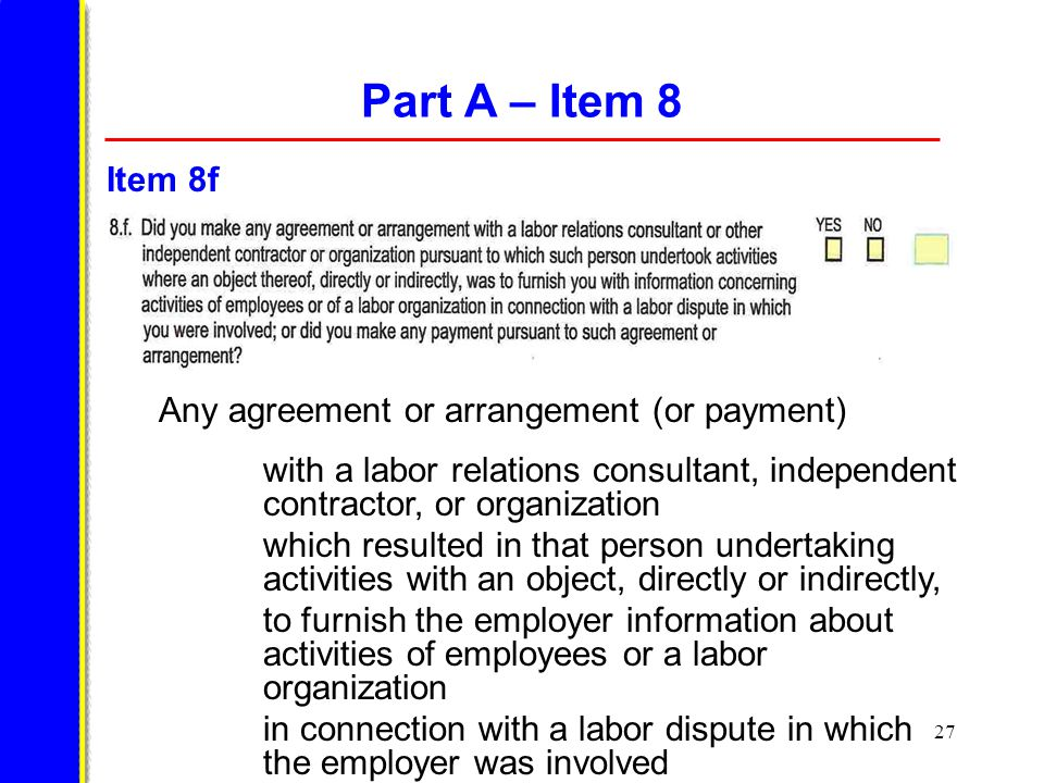 27 Part A – Item 8 Any agreement or arrangement (or payment) with a labor relations consultant, independent contractor, or organization which resulted in that person undertaking activities with an object, directly or indirectly, to furnish the employer information about activities of employees or a labor organization in connection with a labor dispute in which the employer was involved Item 8f