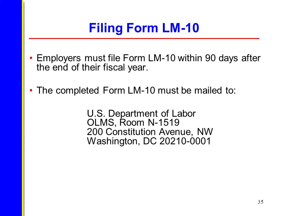 35 Filing Form LM-10 Employers must file Form LM-10 within 90 days after the end of their fiscal year.