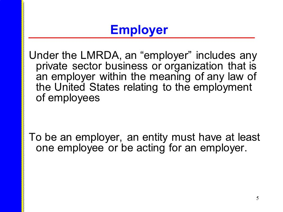 5 Employer Under the LMRDA, an employer includes any private sector business or organization that is an employer within the meaning of any law of the United States relating to the employment of employees To be an employer, an entity must have at least one employee or be acting for an employer.