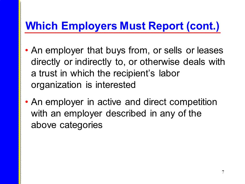 7 Which Employers Must Report (cont.) An employer that buys from, or sells or leases directly or indirectly to, or otherwise deals with a trust in which the recipients labor organization is interested An employer in active and direct competition with an employer described in any of the above categories