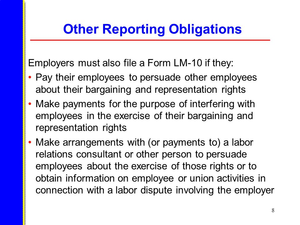 8 Other Reporting Obligations Employers must also file a Form LM-10 if they: Pay their employees to persuade other employees about their bargaining and representation rights Make payments for the purpose of interfering with employees in the exercise of their bargaining and representation rights Make arrangements with (or payments to) a labor relations consultant or other person to persuade employees about the exercise of those rights or to obtain information on employee or union activities in connection with a labor dispute involving the employer