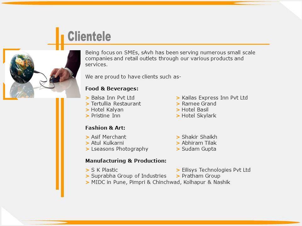 Educational Institutes: > MIT Group of Institutions> Bharti Vidyapeeth > NEMS School> Pratibha Institute of Management > Sinhgad Group of Institutions> Garware College (Stats Dept) > Bharitya Jain Sangathana (BJS)> Bombay Cambridge School Real Estate & Interior: > Sancheti Landmarks> Dream-In Décor > Swaroopdev Builders> Aakar Developers > squarefeet.in (e-Portal)> Gods Gift Landmarks Miscellaneous: > Bita Consulting Pvt Ltd> Chaitanya Placements > Raviraj Dairy> Sudarshana Chemicals Pvt Ltd > Goa Travels (Business Partner)> Balsa Inn (Business Partner) sAvh has also been catering to several retail outlets in Pune, Pimri- Chinchwad, Nashik, Nagpur, Kolhapur, Solapur, Satara, etc for their software and web requirements.