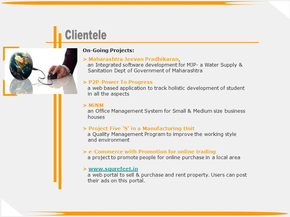 On-Going Projects: > Maharashtra Jeevan Pradhikaran, an Integrated software development for MJP- a Water Supply & Sanitation Dept of Government of Maharashtra > P2P-Power To Progress a web based application to track holistic development of student in all the aspects > MiNM an Office Management System for Small & Medium size business houses > Project Five S in a Manufacturing Unit a Quality Management Program to improve the working style and environment > e-Commerce with Promotion for online trading a project to promote people for online purchase in a local area > www.squrefeet.inwww.squrefeet.in a web portal to sell & purchase and rent property.
