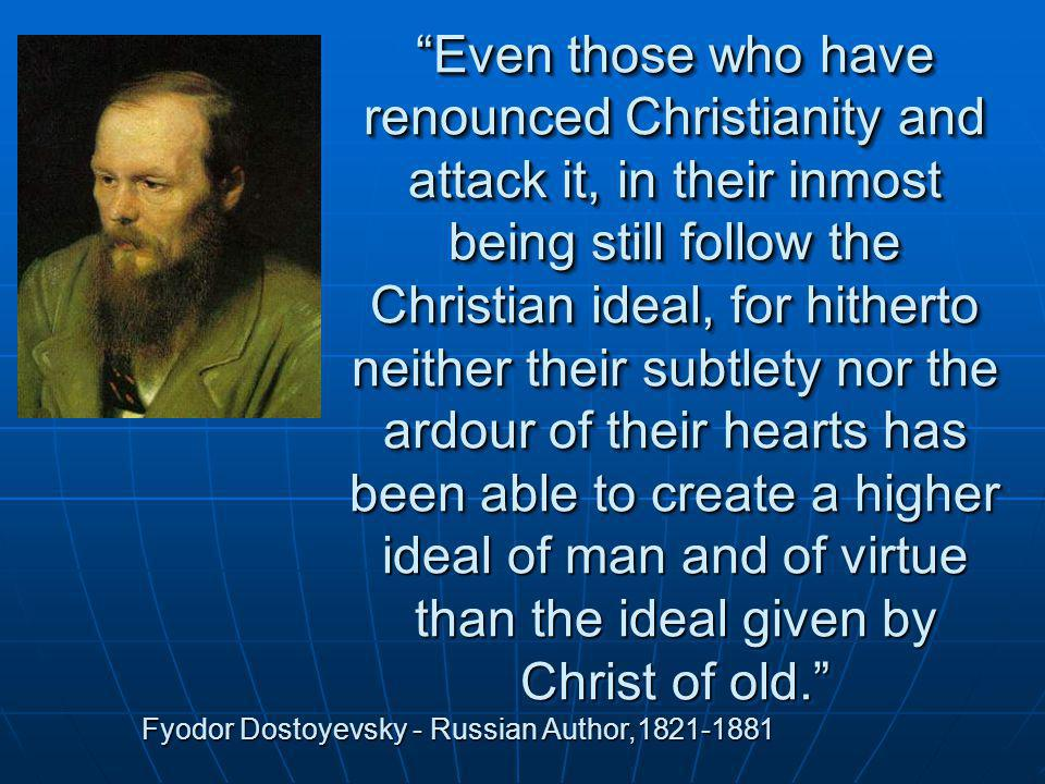 Even those who have renounced Christianity and attack it, in their inmost being still follow the Christian ideal, for hitherto neither their subtlety nor the ardour of their hearts has been able to create a higher ideal of man and of virtue than the ideal given by Christ of old.