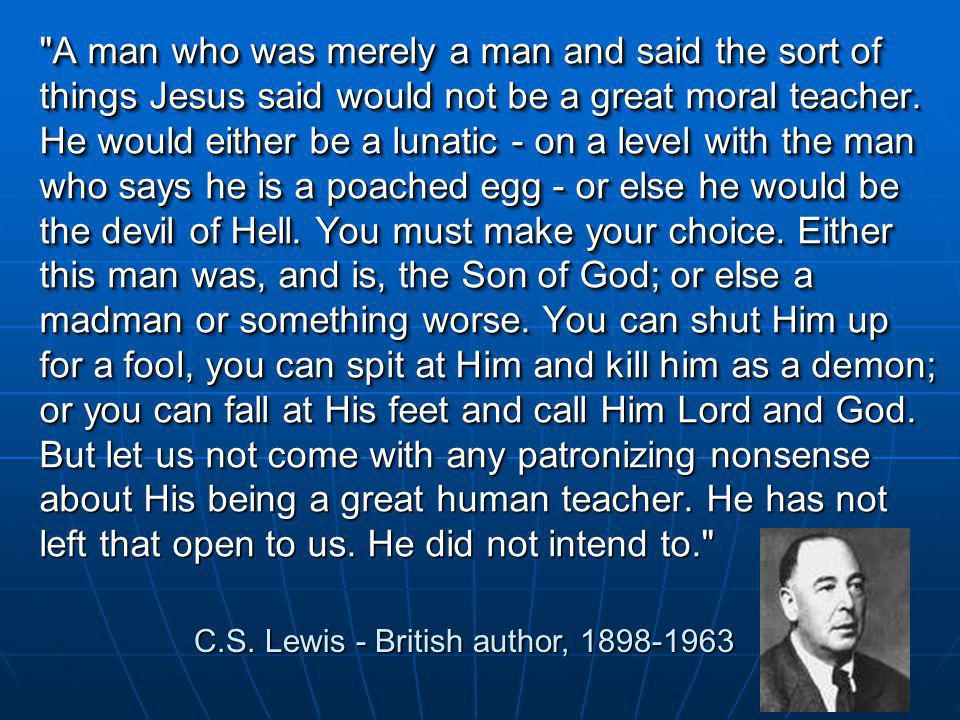 A man who was merely a man and said the sort of things Jesus said would not be a great moral teacher.