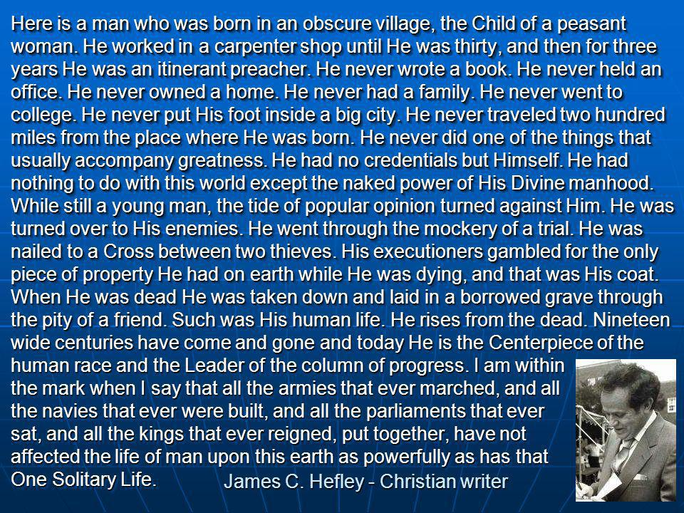 Here is a man who was born in an obscure village, the Child of a peasant woman.