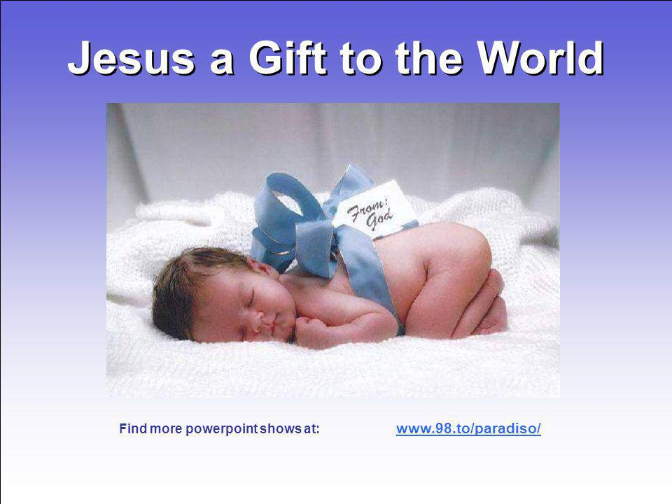 Jesus a Gift to the World Jesus a Gift to the World www.98.to/paradiso/ Find more powerpoint shows at: