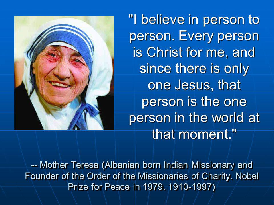 -- Mother Teresa (Albanian born Indian Missionary and Founder of the Order of the Missionaries of Charity. Nobel Prize for Peace in 1979. 1910-1997)