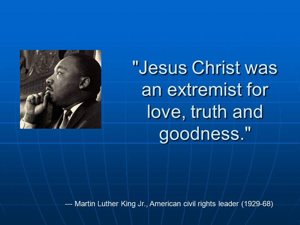 Jesus Christ was an extremist for love, truth and goodness. --- Martin Luther King Jr., American civil rights leader (1929-68)