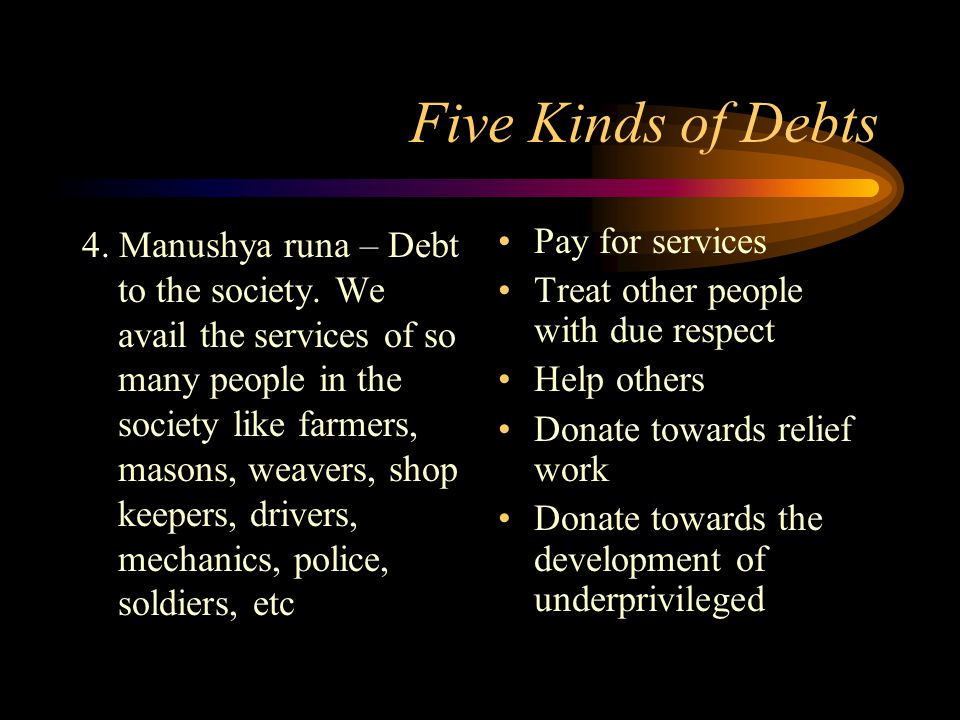 Five Kinds of Debts 4. Manushya runa – Debt to the society. We avail the services of so many people in the society like farmers, masons, weavers, shop