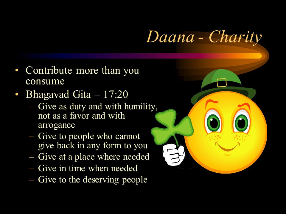Daana - Charity Contribute more than you consume Bhagavad Gita – 17:20 –Give as duty and with humility, not as a favor and with arrogance –Give to people who cannot give back in any form to you –Give at a place where needed –Give in time when needed –Give to the deserving people