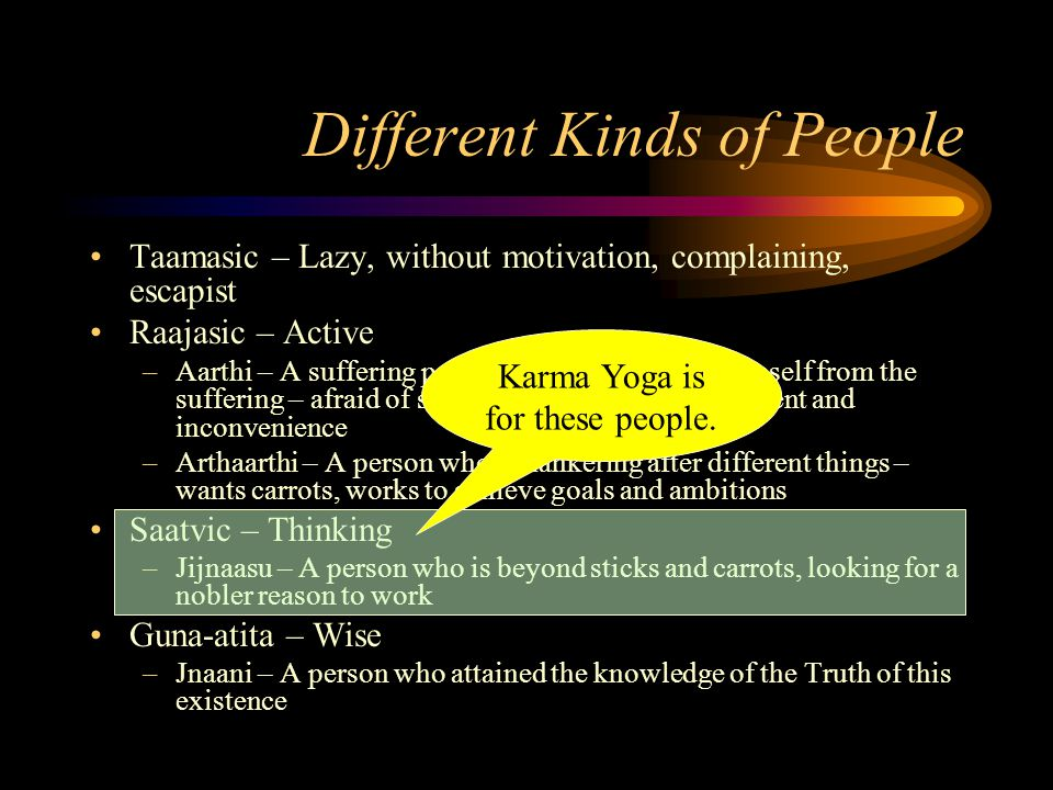 Karma to Karma Yoga Results of work –Artha – removes wants, gives security –Kaama – gives comfort and luxuries –Dharma – gives social benefit, peace of mind –Moksha – gives inner growth and emotional freedom Focus here.