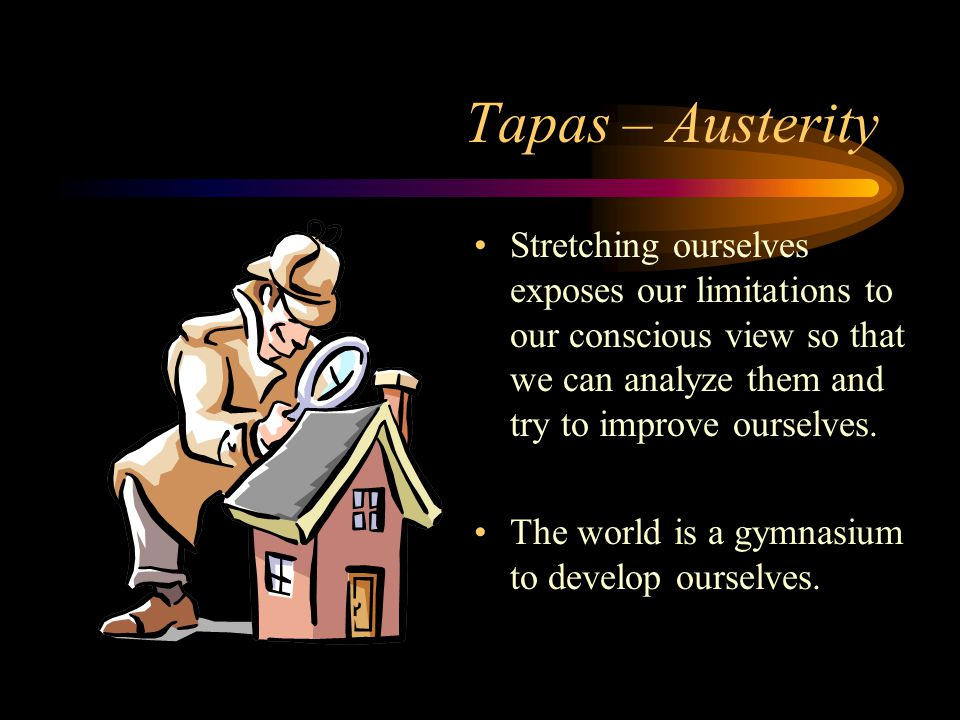 Tapas – Austerity Stretching ourselves exposes our limitations to our conscious view so that we can analyze them and try to improve ourselves.