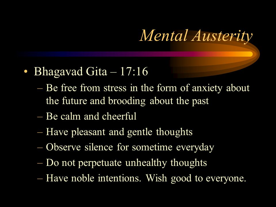 Mental Austerity Bhagavad Gita – 17:16 –Be free from stress in the form of anxiety about the future and brooding about the past –Be calm and cheerful –Have pleasant and gentle thoughts –Observe silence for sometime everyday –Do not perpetuate unhealthy thoughts –Have noble intentions.