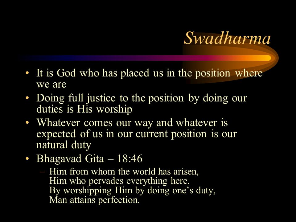 Swadharma It is God who has placed us in the position where we are Doing full justice to the position by doing our duties is His worship Whatever comes our way and whatever is expected of us in our current position is our natural duty Bhagavad Gita – 18:46 –Him from whom the world has arisen, Him who pervades everything here, By worshipping Him by doing ones duty, Man attains perfection.