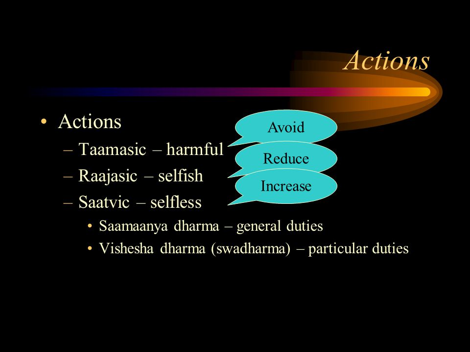 Actions –Taamasic – harmful –Raajasic – selfish –Saatvic – selfless Saamaanya dharma – general duties Vishesha dharma (swadharma) – particular duties Avoid Reduce Increase