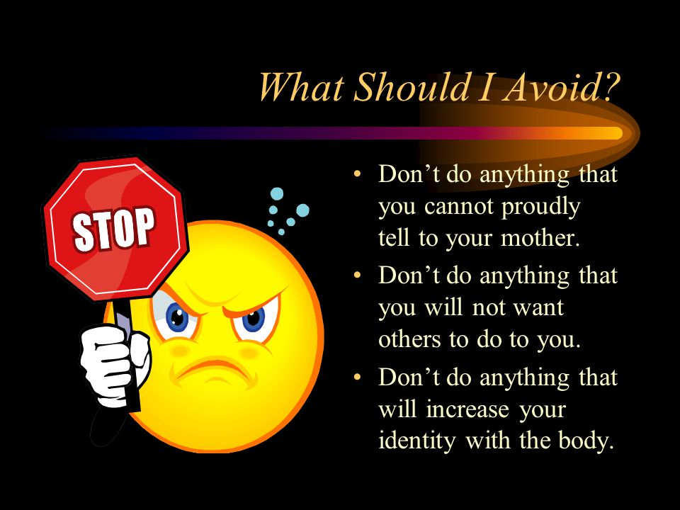 What Should I Avoid? Dont do anything that you cannot proudly tell to your mother. Dont do anything that you will not want others to do to you. Dont d