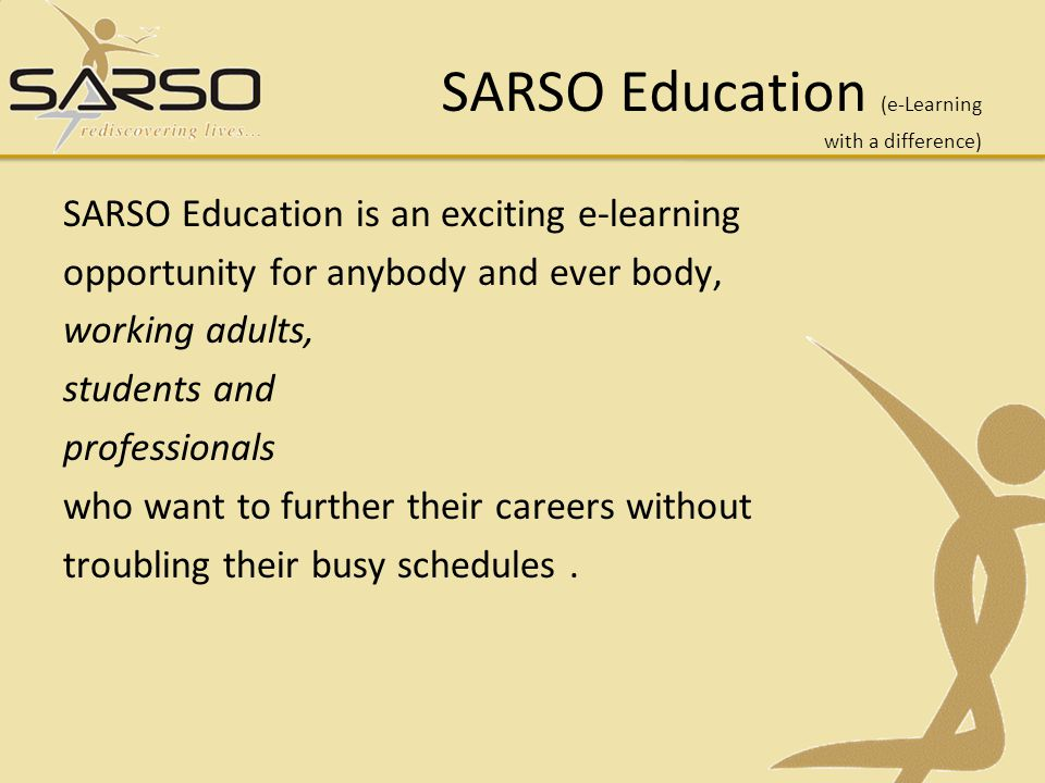 SARSO Education is available online and takes away all sorts of time restraints by offering a completely virtual learning experience giving you the opportunity to learn almost anytime, anywhere.