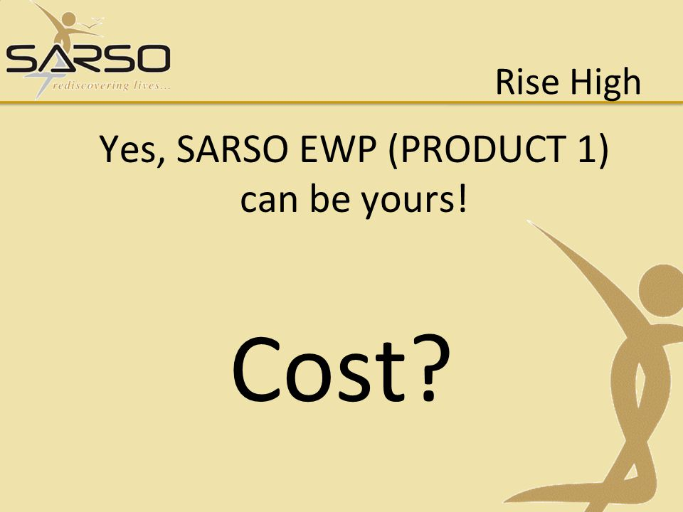 Rise High Yes, SARSO EWP (PRODUCT 1) can be yours! Cost?
