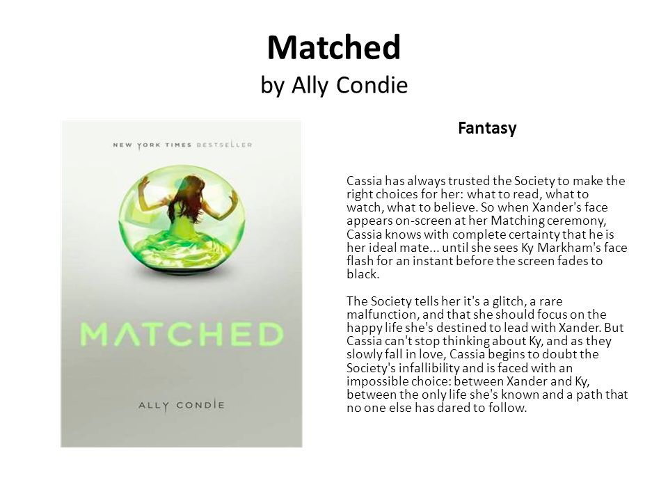 Matched by Ally Condie Fantasy Cassia has always trusted the Society to make the right choices for her: what to read, what to watch, what to believe.