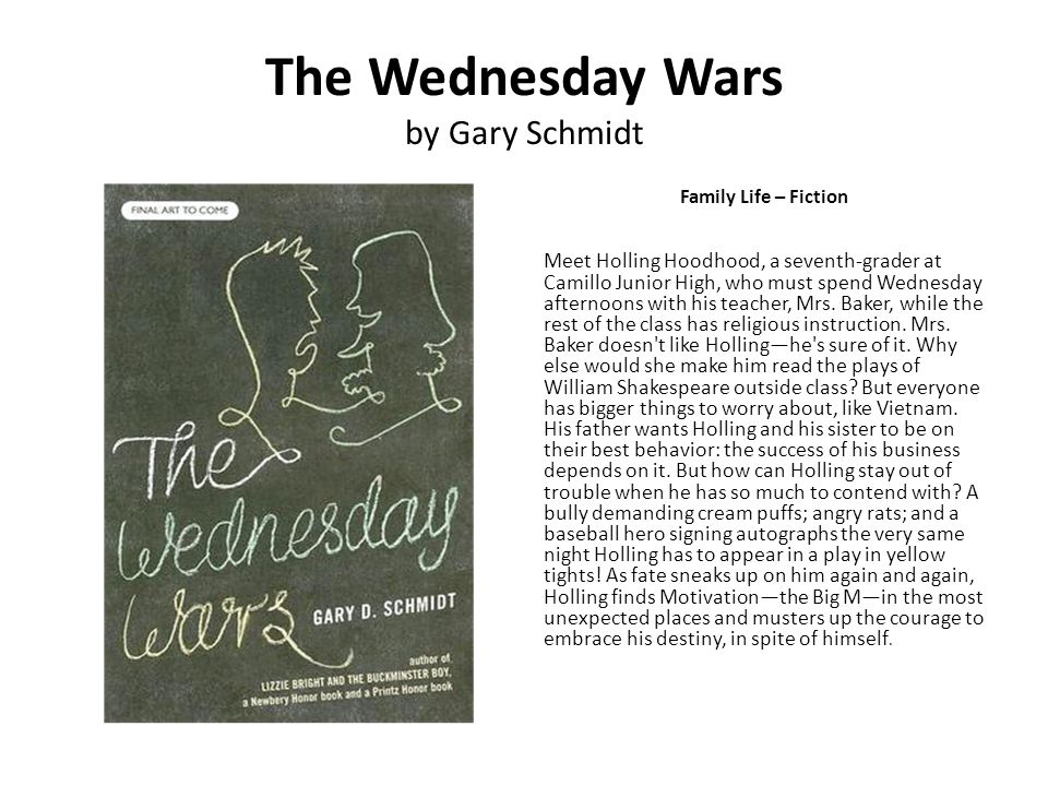 The Wednesday Wars by Gary Schmidt Family Life – Fiction Meet Holling Hoodhood, a seventh-grader at Camillo Junior High, who must spend Wednesday afte