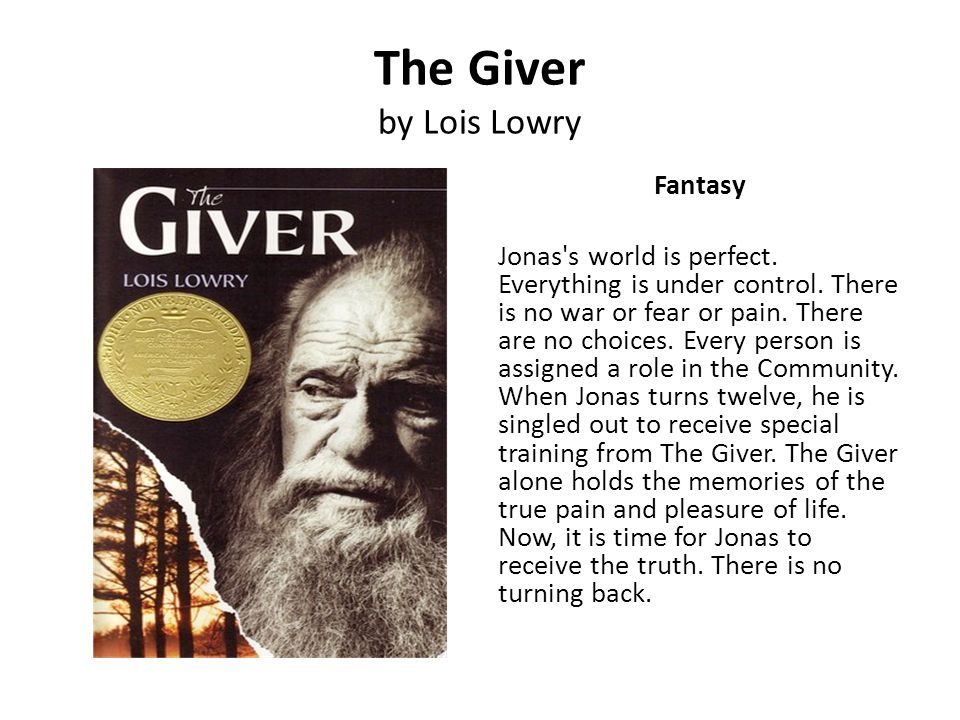 The Giver by Lois Lowry Fantasy Jonas's world is perfect. Everything is under control. There is no war or fear or pain. There are no choices. Every pe
