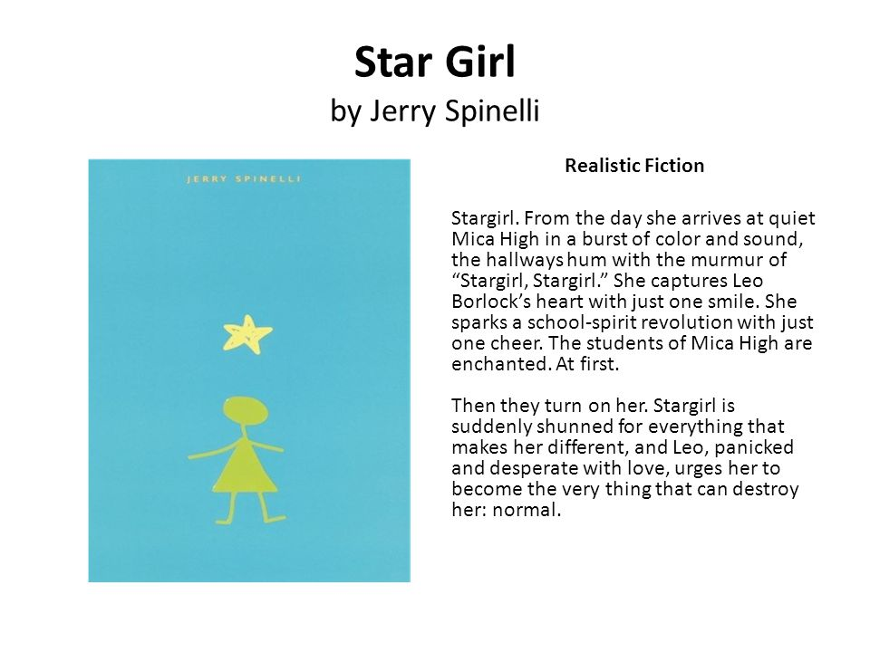 Star Girl by Jerry Spinelli Realistic Fiction Stargirl. From the day she arrives at quiet Mica High in a burst of color and sound, the hallways hum wi