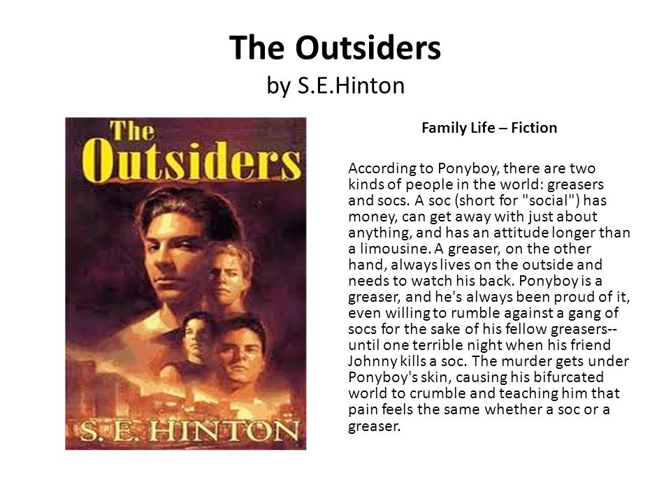 The Outsiders by S.E.Hinton Family Life – Fiction According to Ponyboy, there are two kinds of people in the world: greasers and socs. A soc (short fo