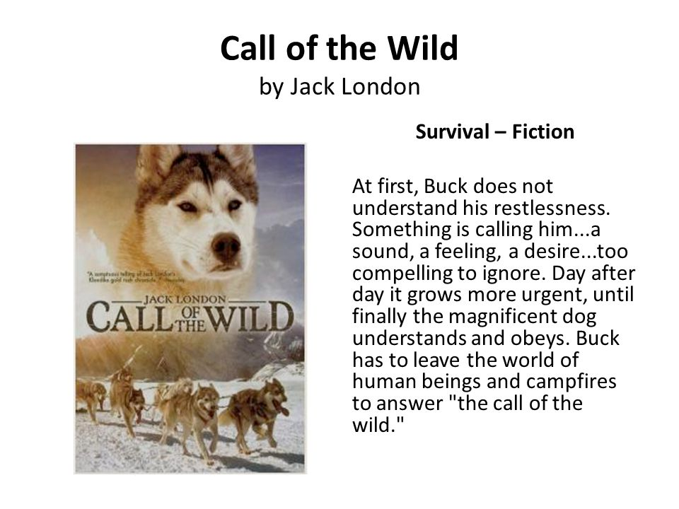 Call of the Wild by Jack London Survival – Fiction At first, Buck does not understand his restlessness. Something is calling him...a sound, a feeling,