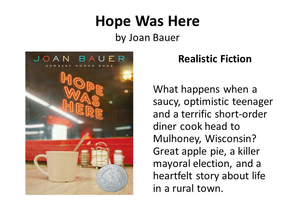 Hope Was Here by Joan Bauer Realistic Fiction What happens when a saucy, optimistic teenager and a terrific short-order diner cook head to Mulhoney, W