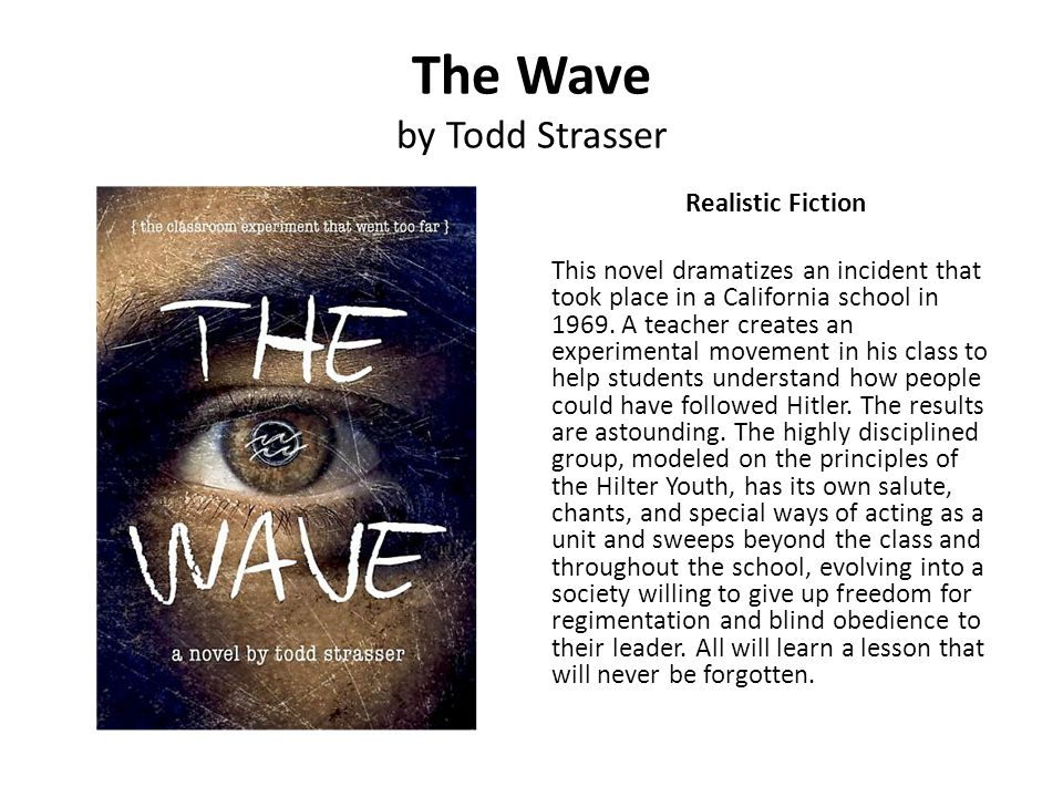 The Wave by Todd Strasser Realistic Fiction This novel dramatizes an incident that took place in a California school in 1969. A teacher creates an exp