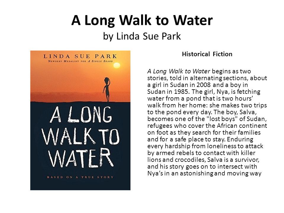 A Long Walk to Water by Linda Sue Park Historical Fiction A Long Walk to Water begins as two stories, told in alternating sections, about a girl in Su
