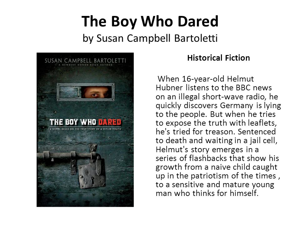 The Boy Who Dared by Susan Campbell Bartoletti Historical Fiction When 16-year-old Helmut Hubner listens to the BBC news on an illegal short-wave radi