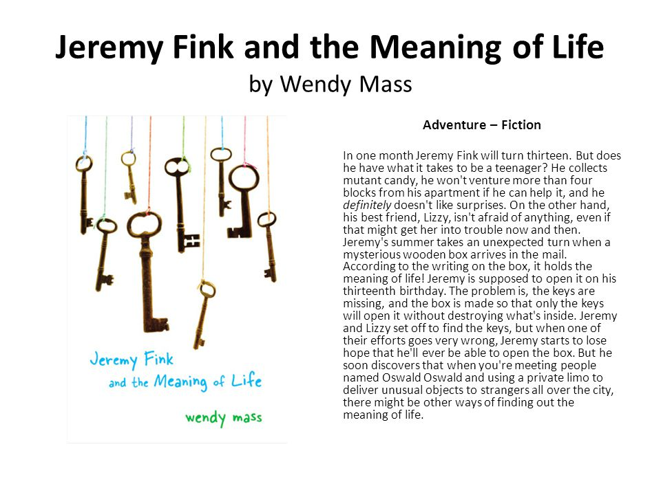 Jeremy Fink and the Meaning of Life by Wendy Mass Adventure – Fiction In one month Jeremy Fink will turn thirteen. But does he have what it takes to b