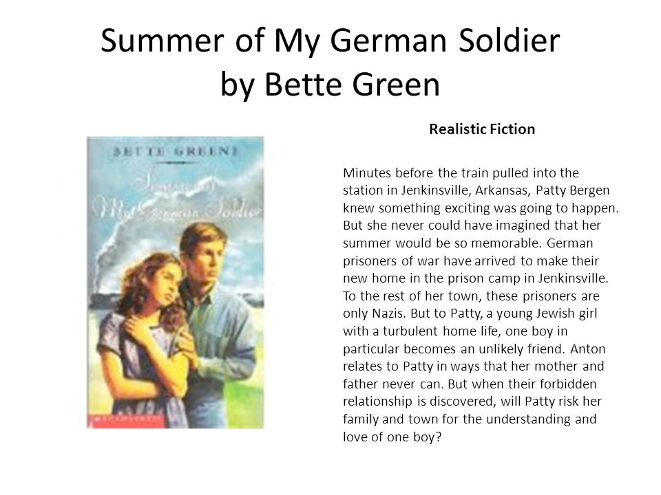 Summer of My German Soldier by Bette Green Realistic Fiction Minutes before the train pulled into the station in Jenkinsville, Arkansas, Patty Bergen