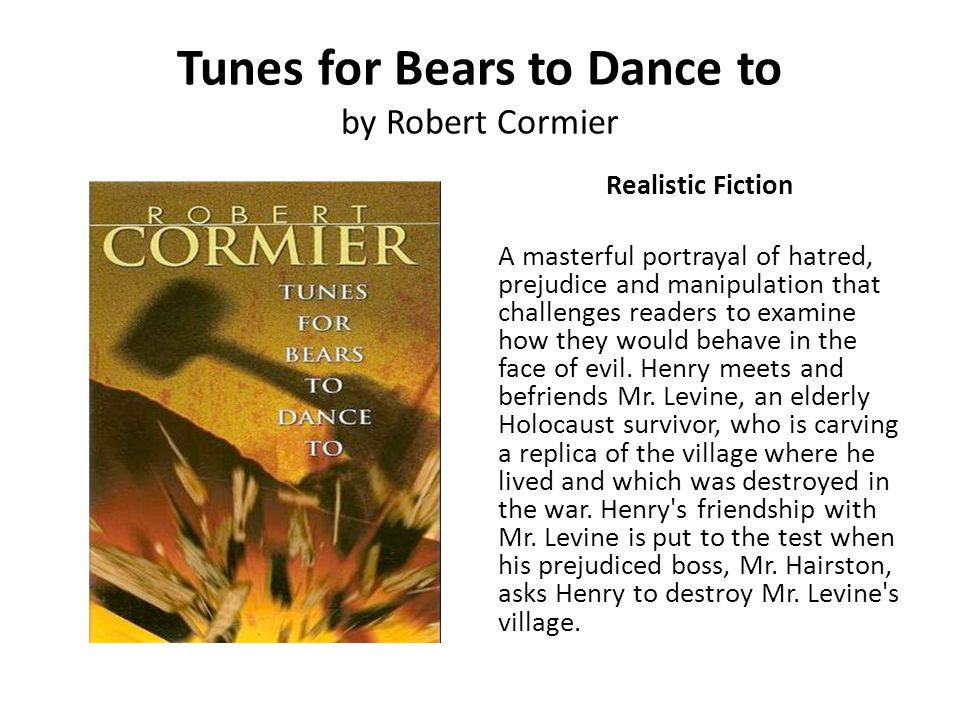 Tunes for Bears to Dance to by Robert Cormier Realistic Fiction A masterful portrayal of hatred, prejudice and manipulation that challenges readers to