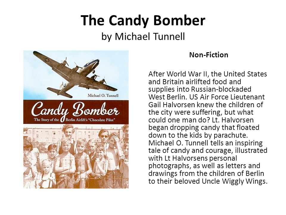 The Candy Bomber by Michael Tunnell Non-Fiction After World War II, the United States and Britain airlifted food and supplies into Russian-blockaded W