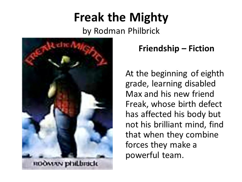 Freak the Mighty by Rodman Philbrick Friendship – Fiction At the beginning of eighth grade, learning disabled Max and his new friend Freak, whose birt