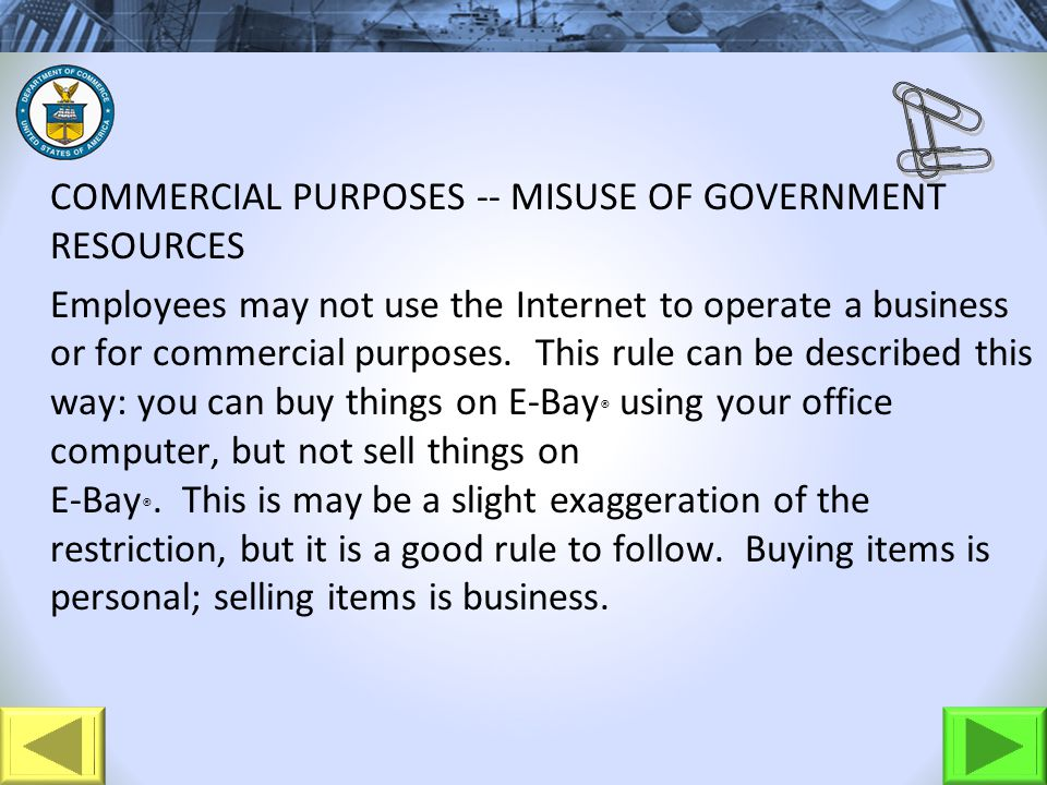 COMMERCIAL PURPOSES -- MISUSE OF GOVERNMENT RESOURCES Employees may not use the Internet to operate a business or for commercial purposes.