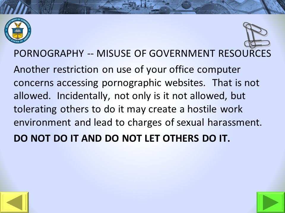 PORNOGRAPHY -- MISUSE OF GOVERNMENT RESOURCES Another restriction on use of your office computer concerns accessing pornographic websites. That is not