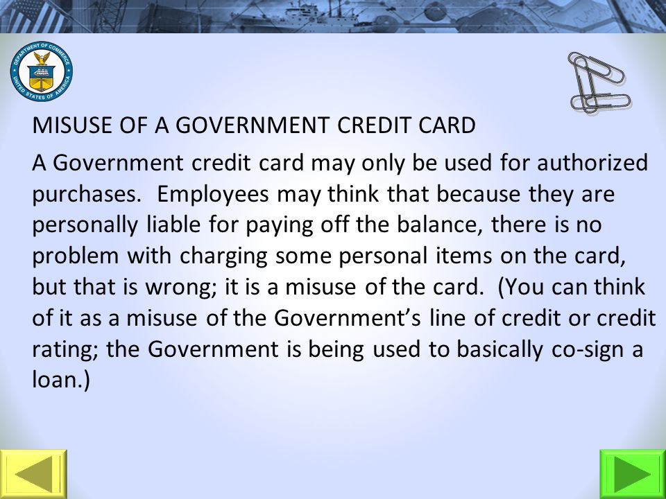 MISUSE OF A GOVERNMENT CREDIT CARD A Government credit card may only be used for authorized purchases. Employees may think that because they are perso