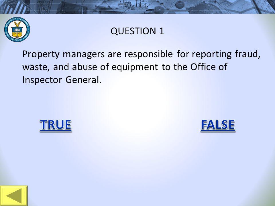 Property managers are responsible for reporting fraud, waste, and abuse of equipment to the Office of Inspector General. QUESTION 1
