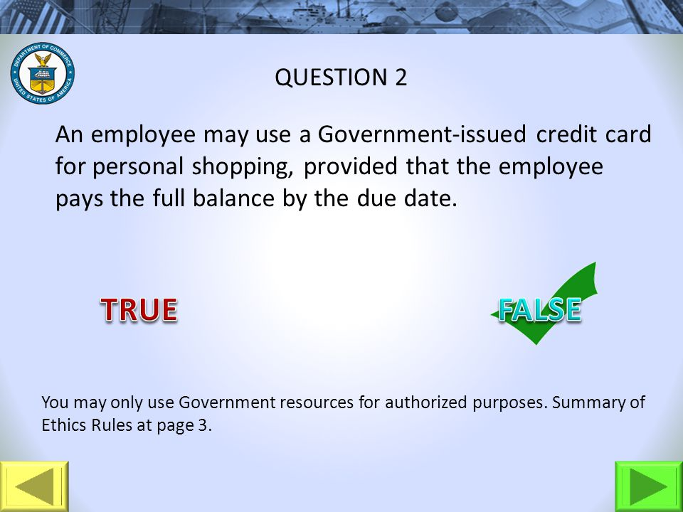 An employee may use a Government-issued credit card for personal shopping, provided that the employee pays the full balance by the due date. QUESTION