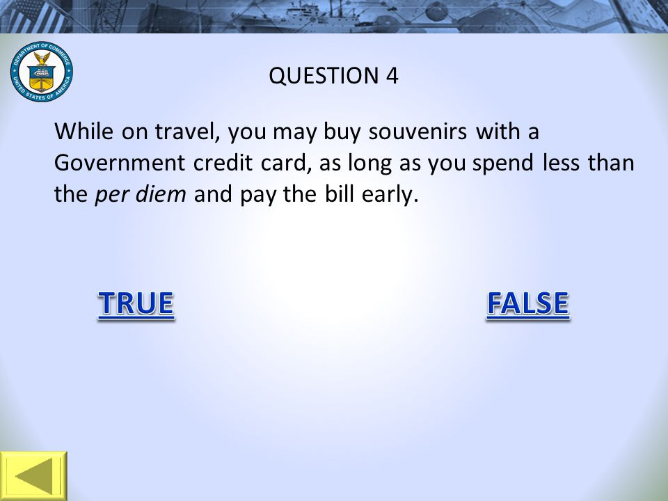While on travel, you may buy souvenirs with a Government credit card, as long as you spend less than the per diem and pay the bill early. QUESTION 4
