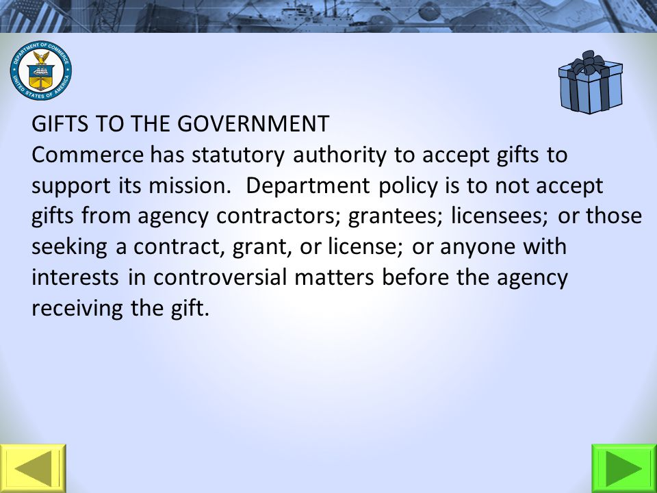GIFTS TO THE GOVERNMENT Commerce has statutory authority to accept gifts to support its mission. Department policy is to not accept gifts from agency