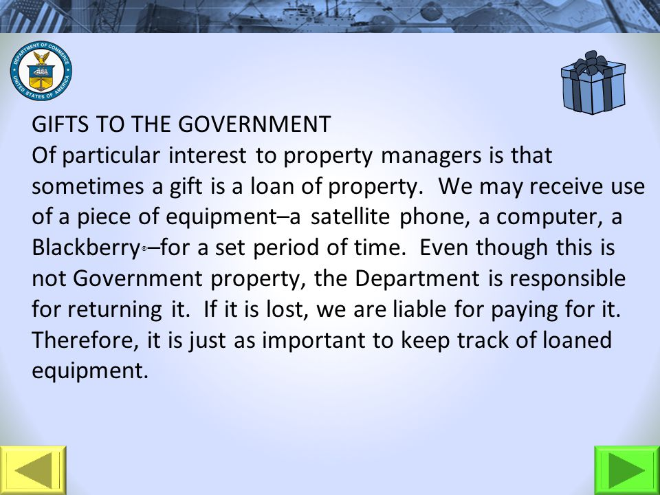 GIFTS TO THE GOVERNMENT Of particular interest to property managers is that sometimes a gift is a loan of property. We may receive use of a piece of e