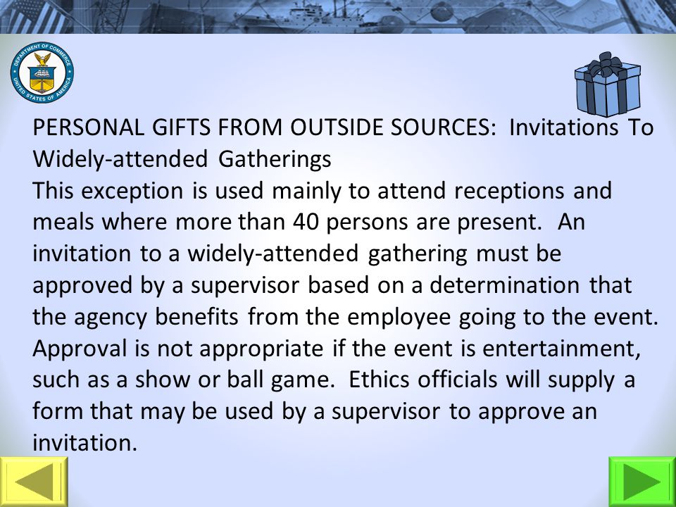 PERSONAL GIFTS FROM OUTSIDE SOURCES: Invitations To Widely-attended Gatherings This exception is used mainly to attend receptions and meals where more than 40 persons are present.