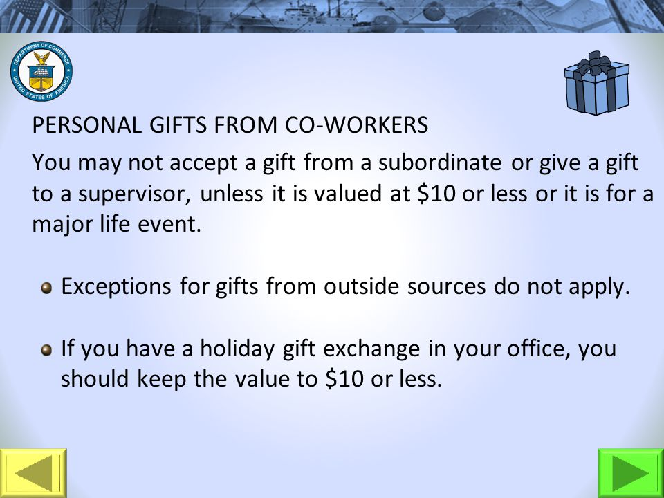PERSONAL GIFTS FROM CO-WORKERS You may not accept a gift from a subordinate or give a gift to a supervisor, unless it is valued at $10 or less or it is for a major life event.